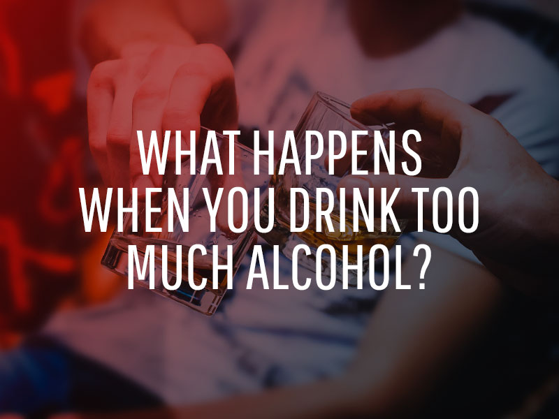 What Happens When You Drink Too Much Alcohol?
