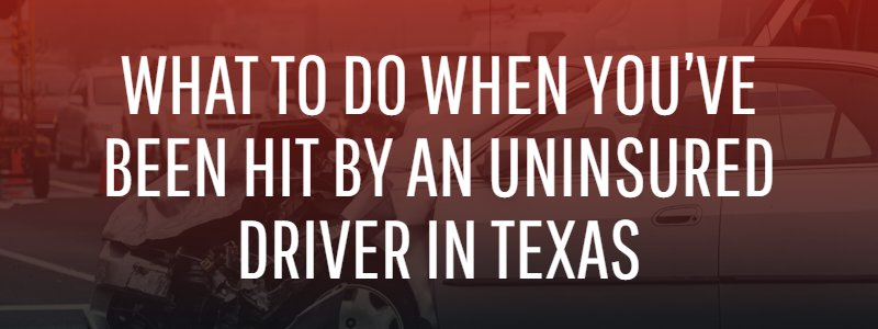 What to Do When You've Been Hit by an Uninsured Driver in Texas